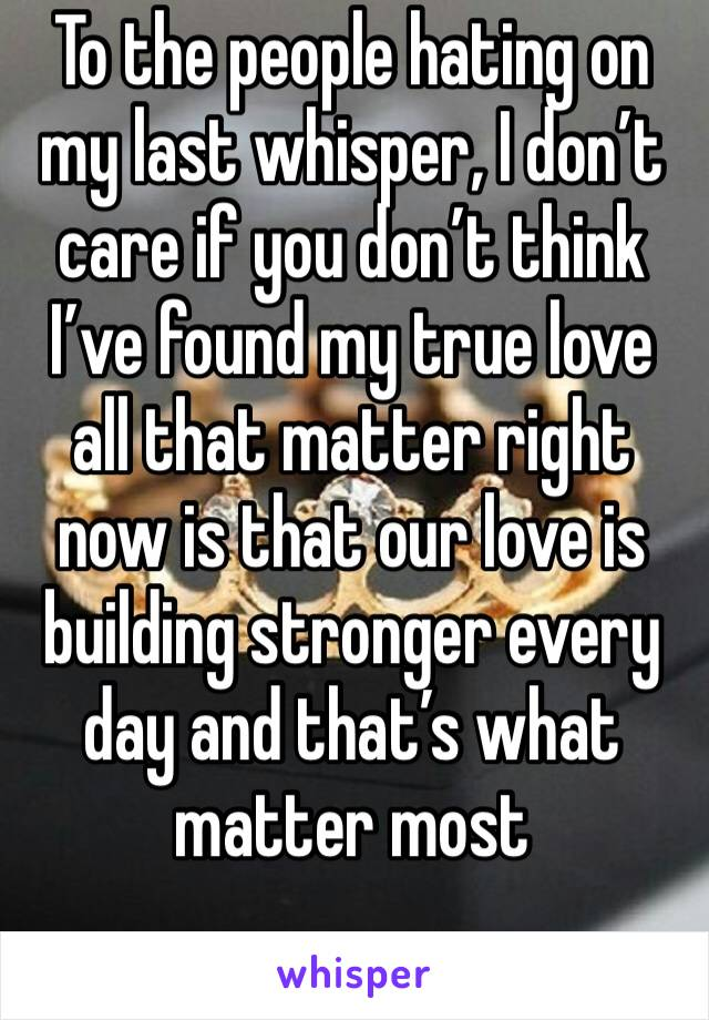 To the people hating on my last whisper, I don't care if you don't think I've found my true love all that matter right now is that our love is building stronger every day and that's what matter most