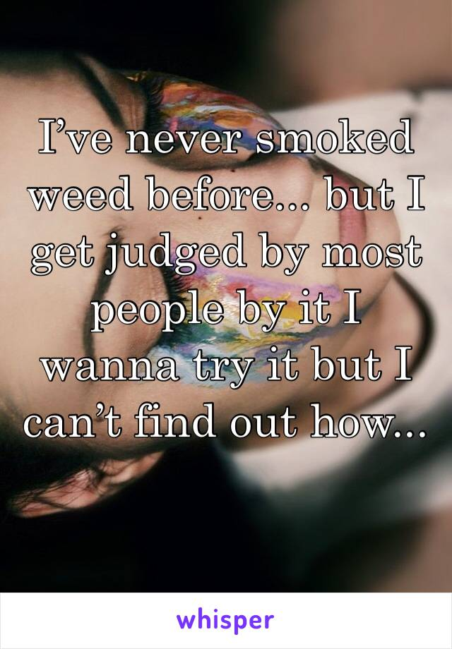I've never smoked weed before... but I get judged by most people by it I wanna try it but I can't find out how...