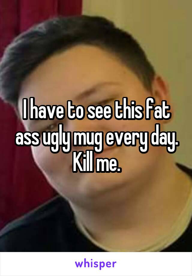 I have to see this fat ass ugly mug every day. Kill me.
