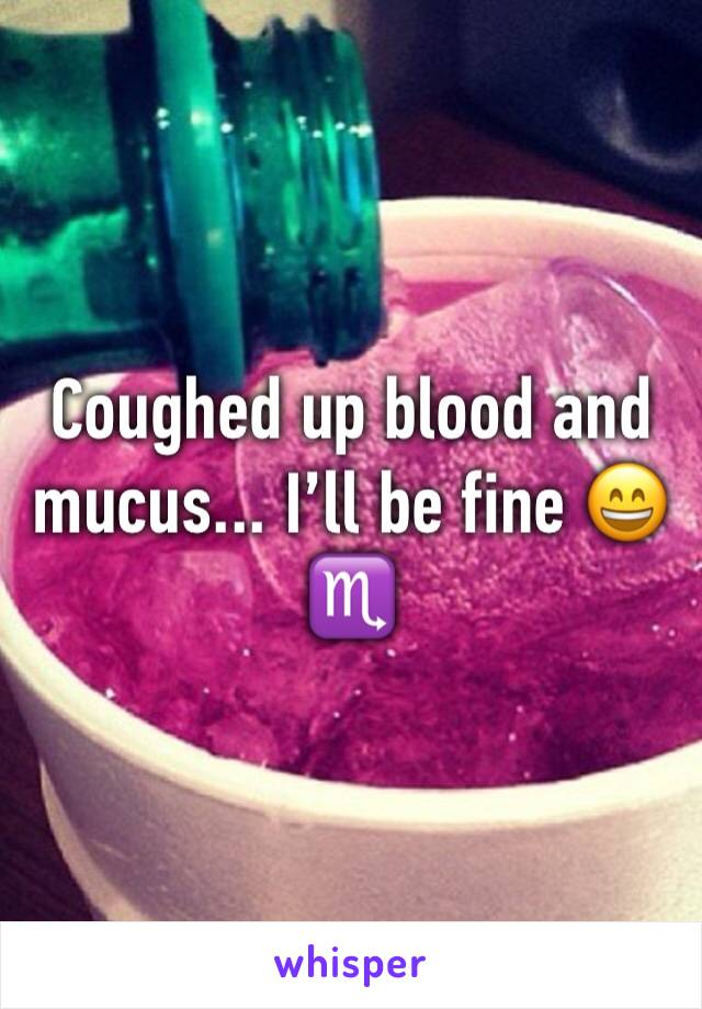 Coughed up blood and mucus... I'll be fine 😄♏️