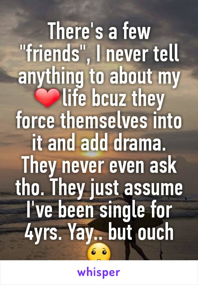 """There's a few """"friends"""", I never tell anything to about my ❤life bcuz they force themselves into it and add drama. They never even ask tho. They just assume I've been single for 4yrs. Yay.. but ouch🙁"""