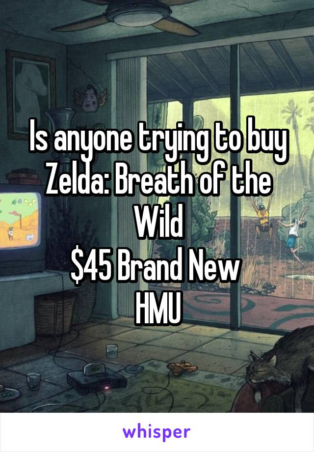 Is anyone trying to buy Zelda: Breath of the Wild $45 Brand New  HMU