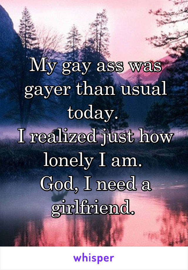 My gay ass was gayer than usual today.  I realized just how lonely I am.  God, I need a girlfriend.