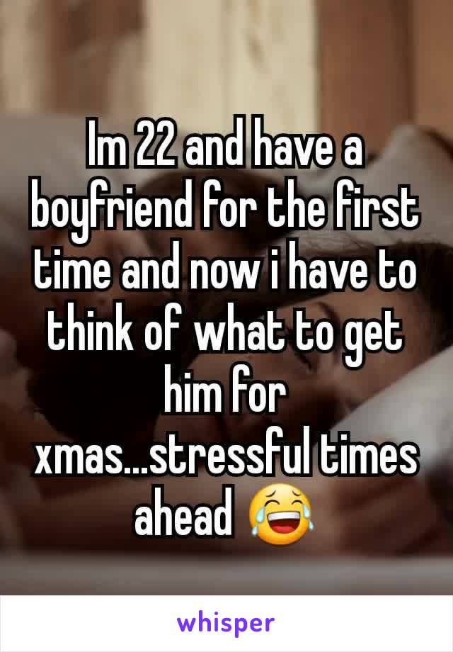 Im 22 and have a boyfriend for the first time and now i have to think of what to get him for xmas...stressful times ahead 😂