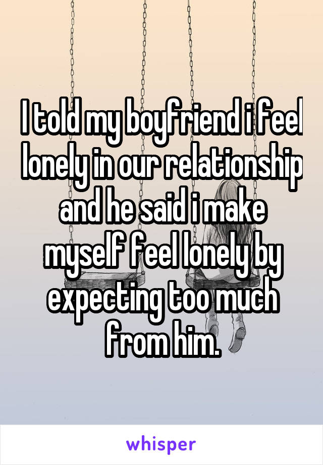 I told my boyfriend i feel lonely in our relationship and he said i make myself feel lonely by expecting too much from him.