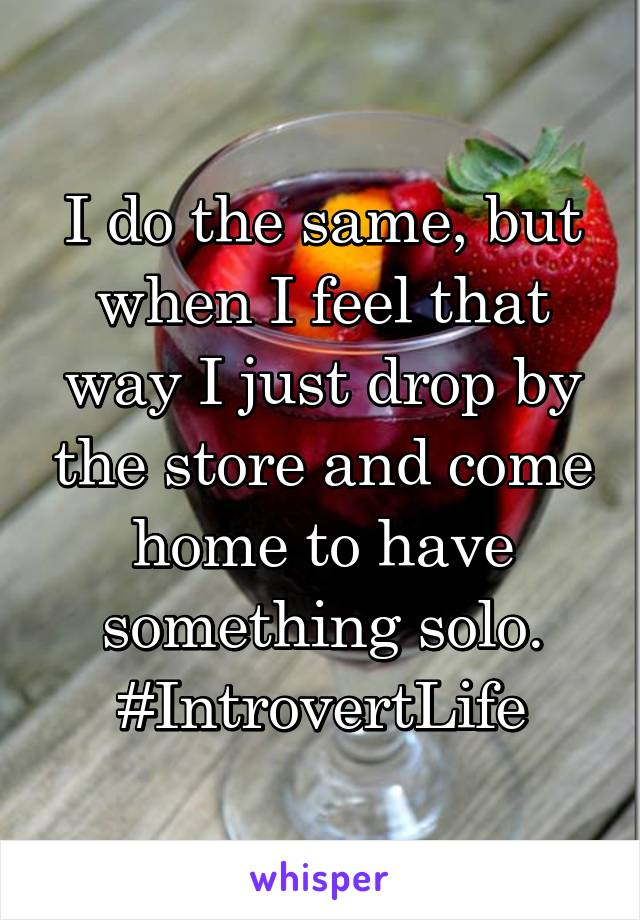 I do the same, but when I feel that way I just drop by the store and come home to have something solo. #IntrovertLife