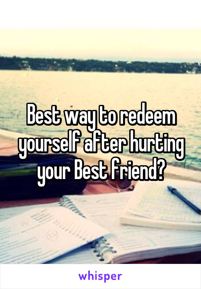 Best way to redeem yourself after hurting your Best friend?