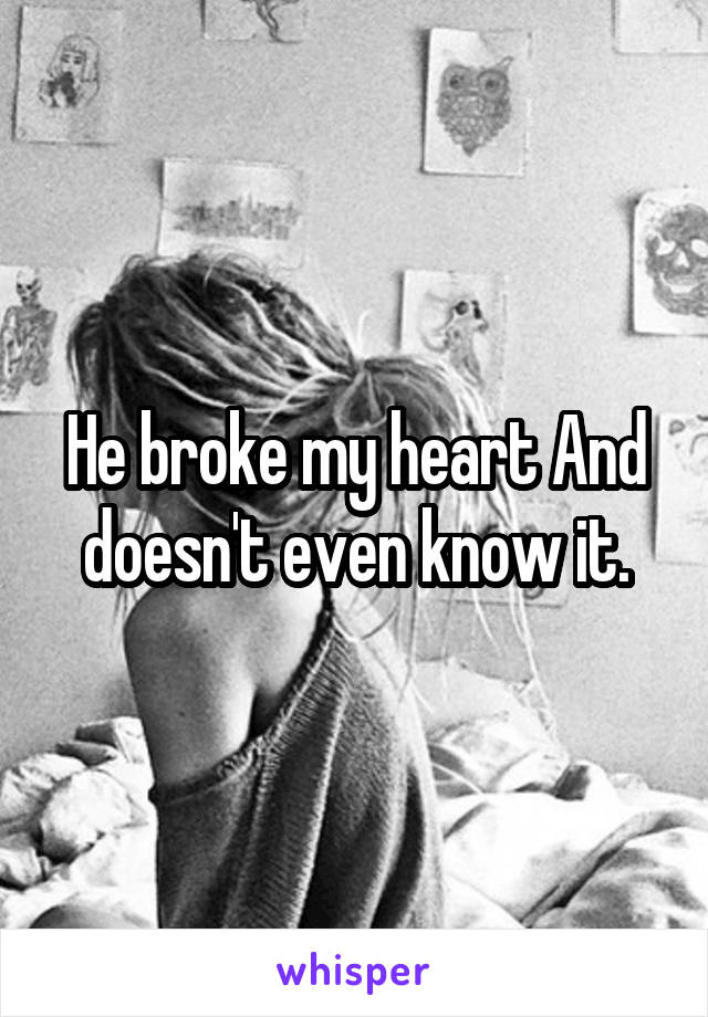 He broke my heart And doesn't even know it.