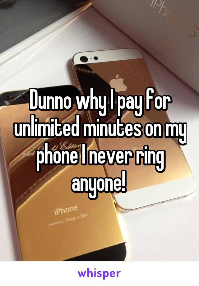 Dunno why I pay for unlimited minutes on my phone I never ring anyone!