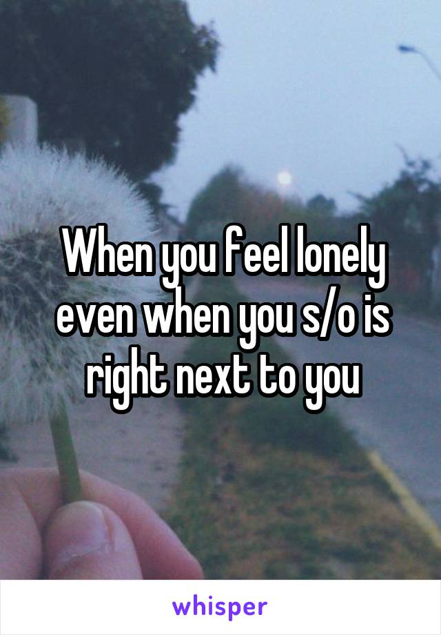 When you feel lonely even when you s/o is right next to you