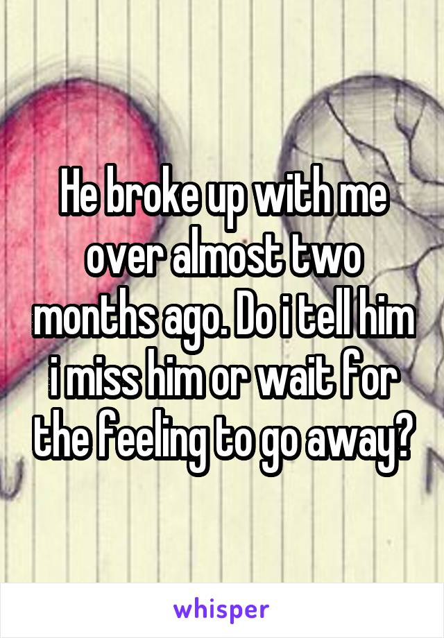 He broke up with me over almost two months ago. Do i tell him i miss him or wait for the feeling to go away?