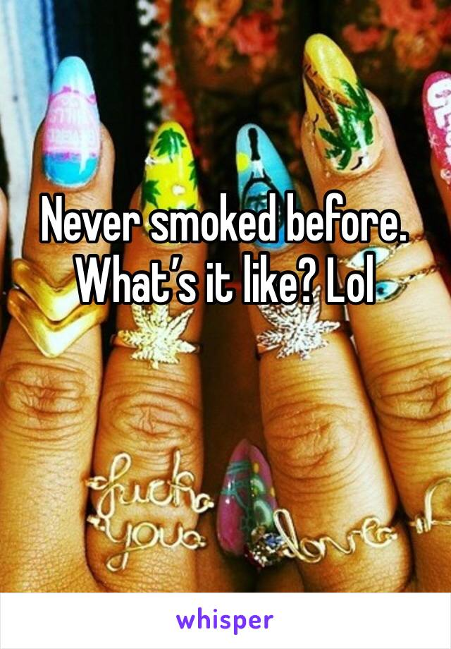 Never smoked before. What's it like? Lol