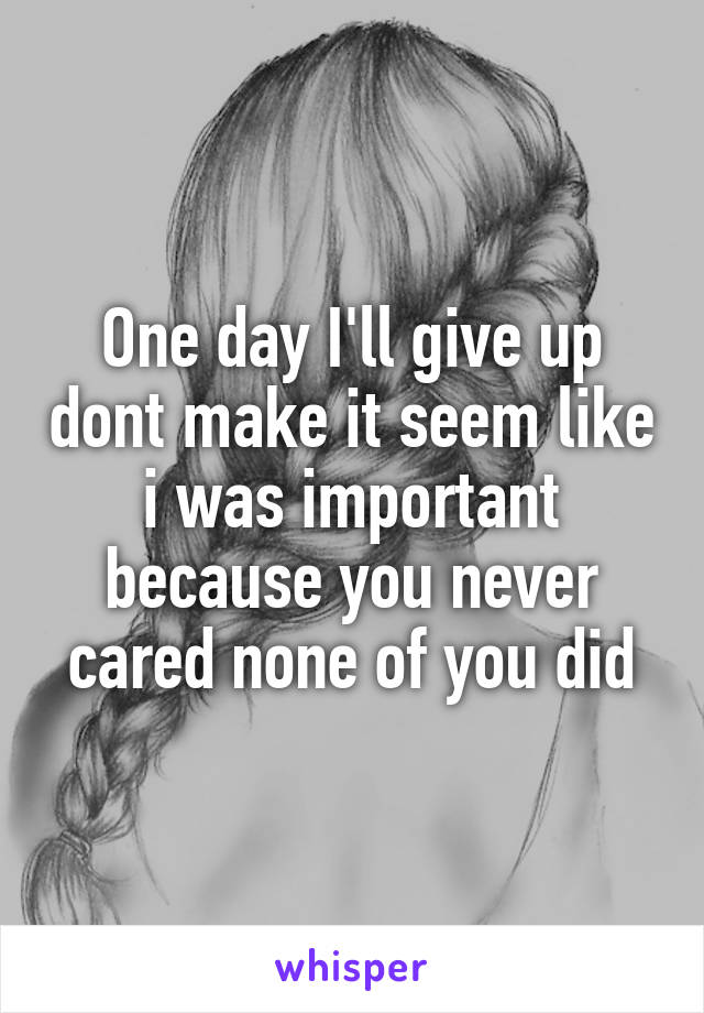 One day I'll give up dont make it seem like i was important because you never cared none of you did
