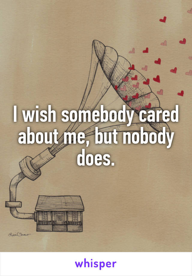 I wish somebody cared about me, but nobody does.