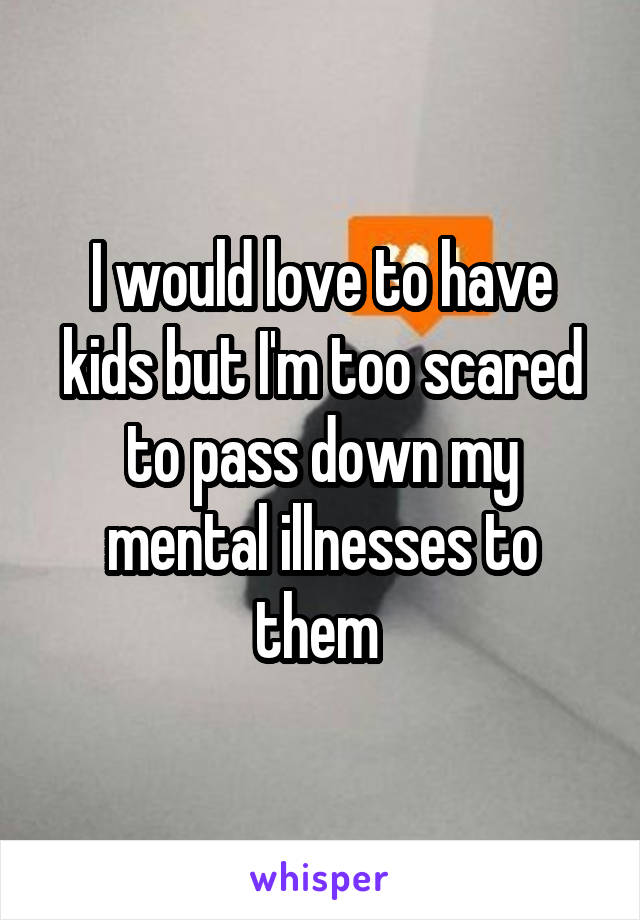 I would love to have kids but I'm too scared to pass down my mental illnesses to them