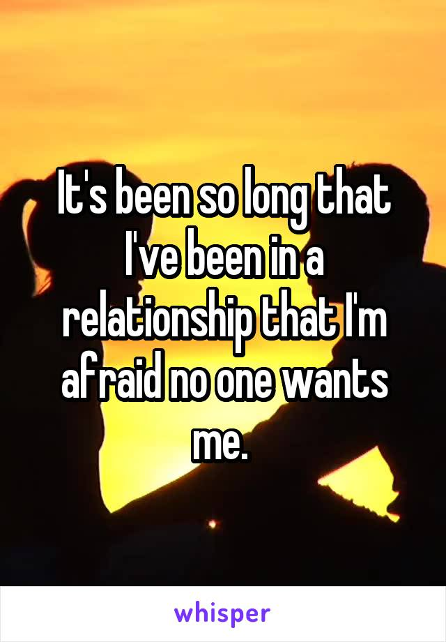 It's been so long that I've been in a relationship that I'm afraid no one wants me.