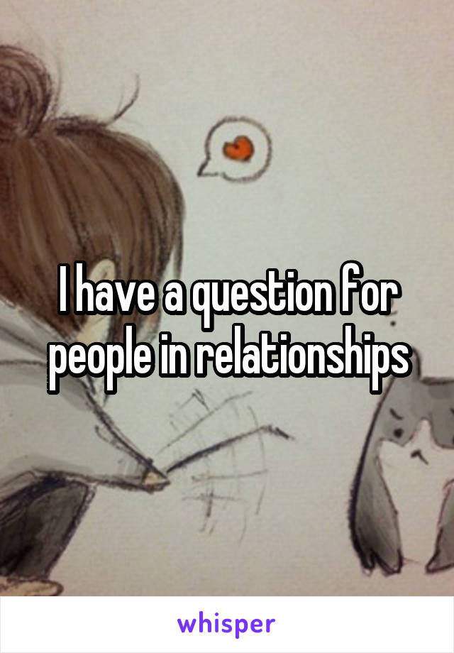 I have a question for people in relationships