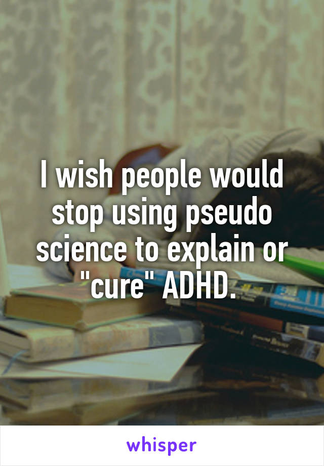 """I wish people would stop using pseudo science to explain or """"cure"""" ADHD."""
