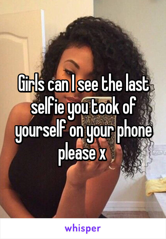Girls can I see the last selfie you took of yourself on your phone please x