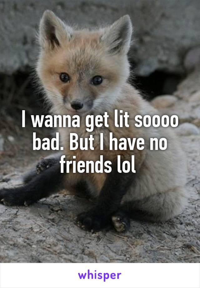 I wanna get lit soooo bad. But I have no friends lol