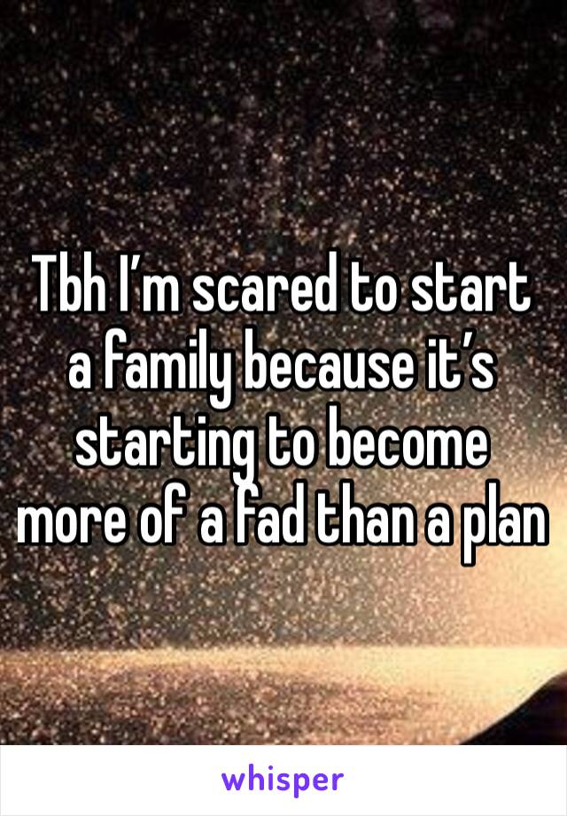 Tbh I'm scared to start a family because it's starting to become more of a fad than a plan