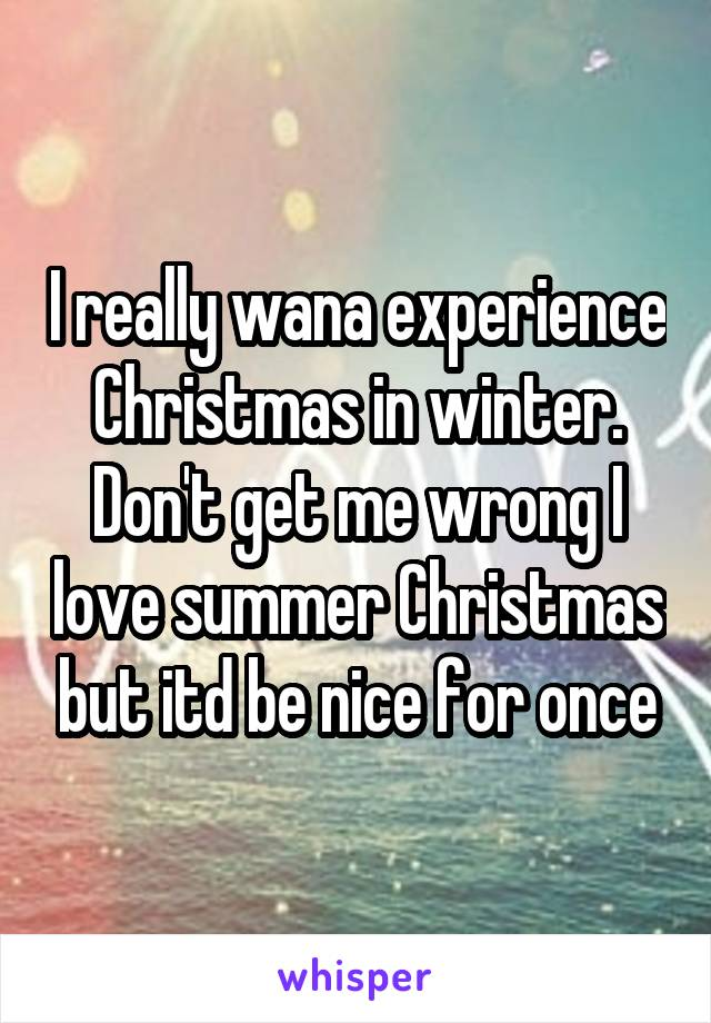 I really wana experience Christmas in winter. Don't get me wrong I love summer Christmas but itd be nice for once