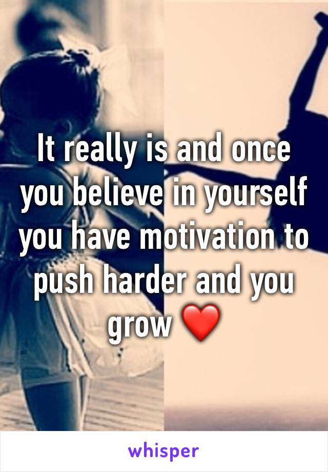 It really is and once you believe in yourself you have motivation to push harder and you grow ❤️