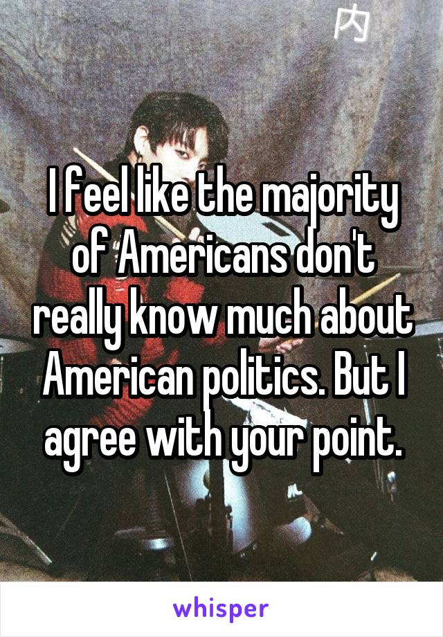 I feel like the majority of Americans don't really know much about American politics. But I agree with your point.