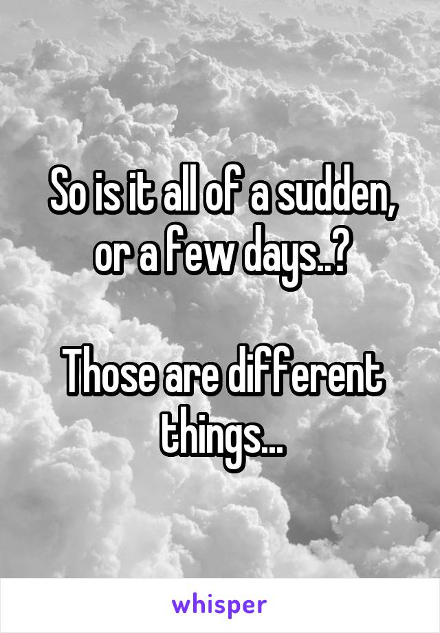So is it all of a sudden, or a few days..?  Those are different things...
