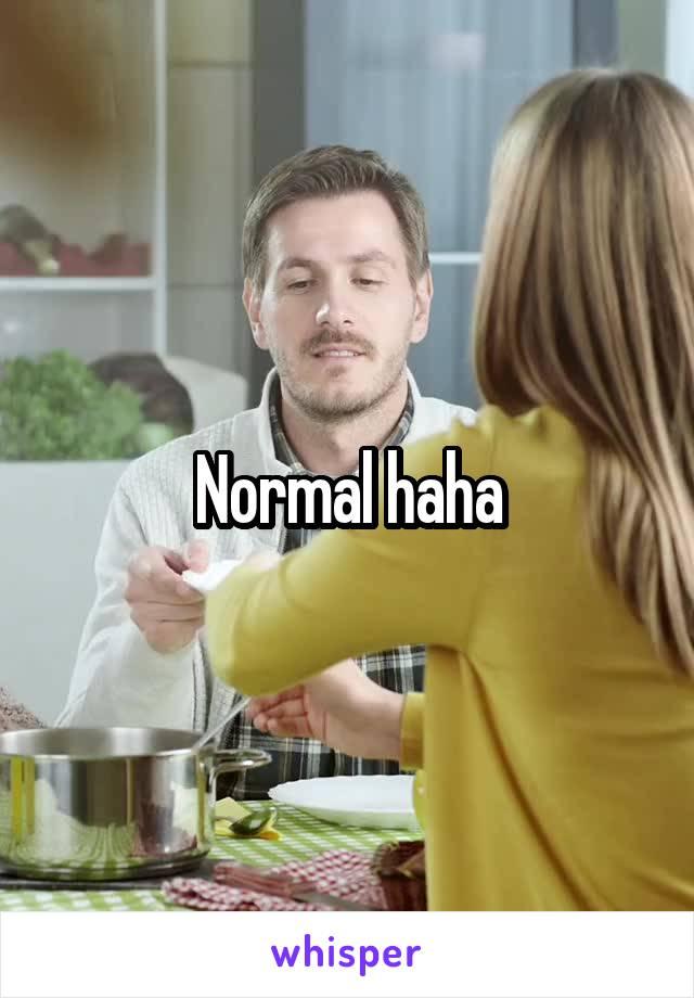 Normal haha