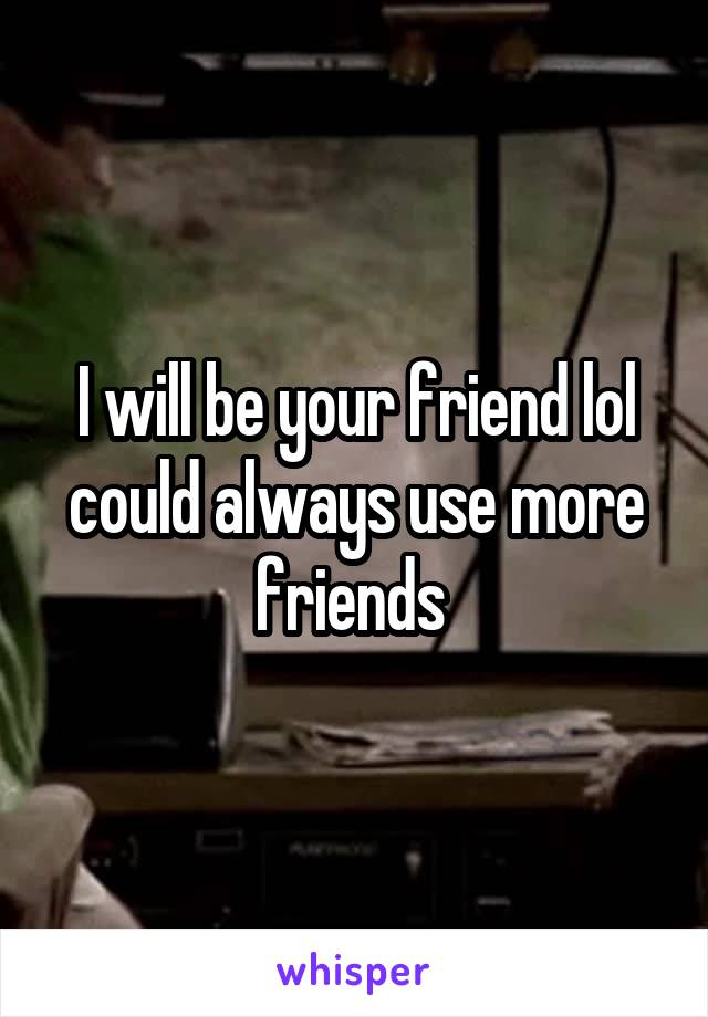 I will be your friend lol could always use more friends