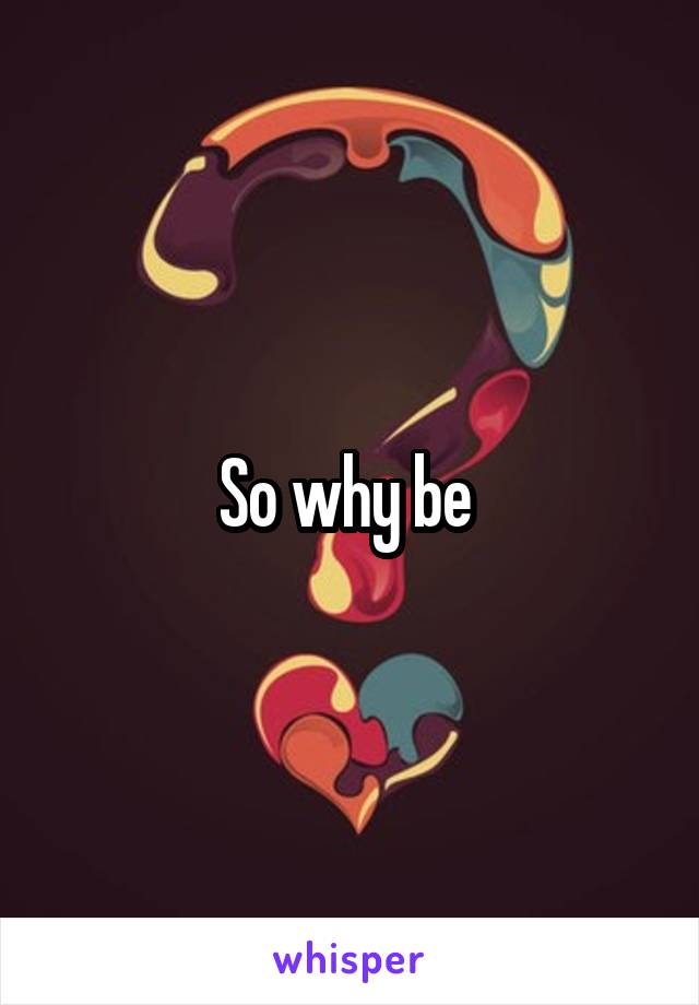 So why be