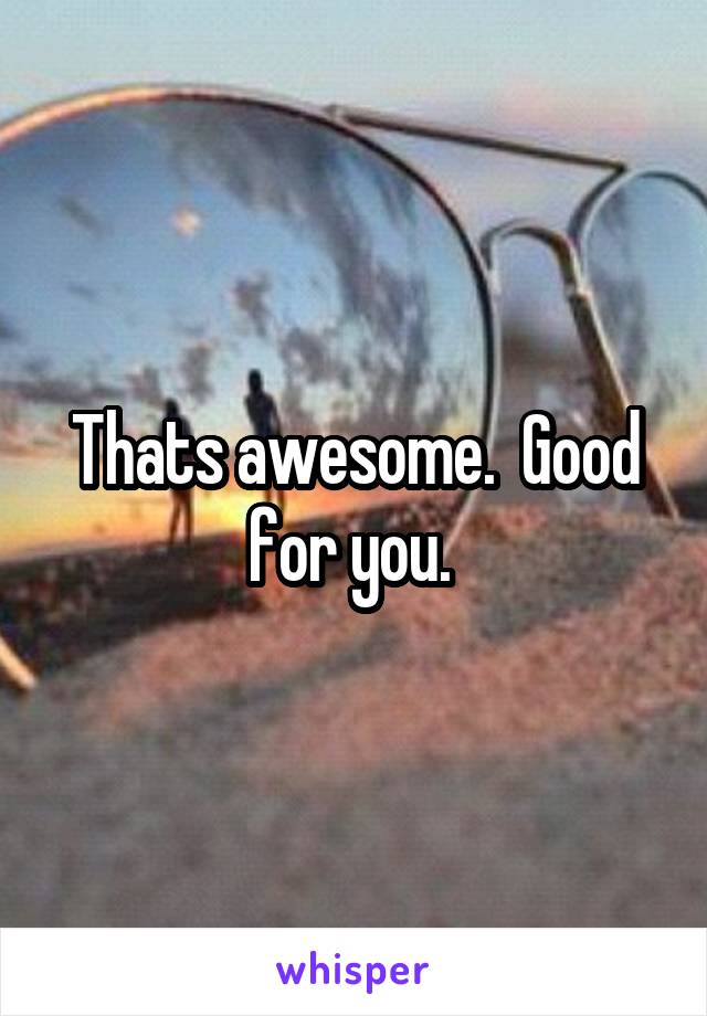 Thats awesome.  Good for you.