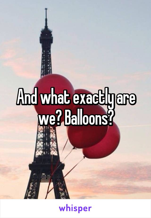And what exactly are we? Balloons?