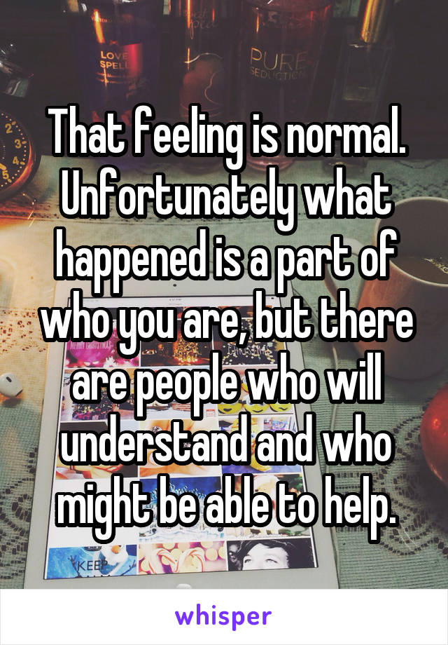 That feeling is normal. Unfortunately what happened is a part of who you are, but there are people who will understand and who might be able to help.
