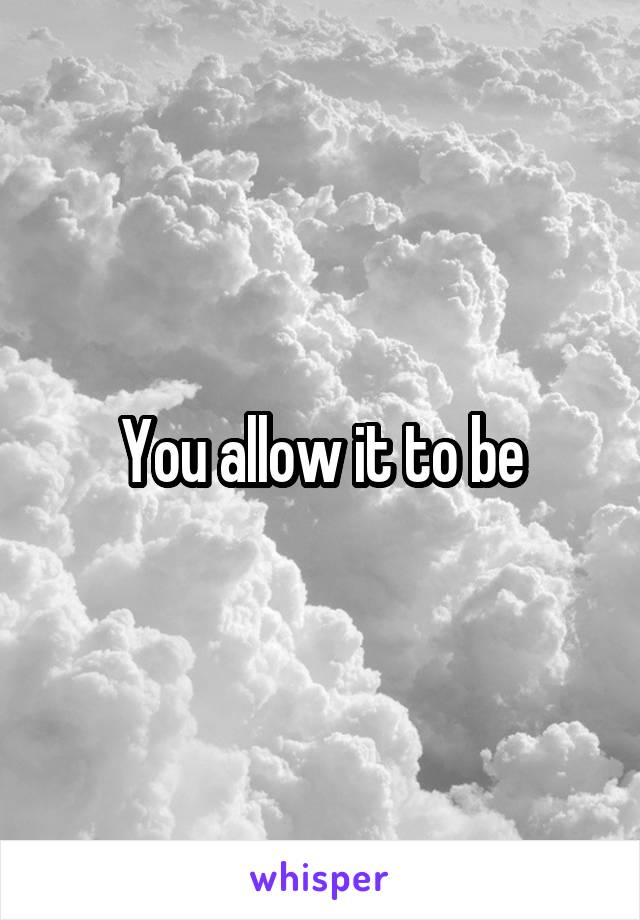 You allow it to be