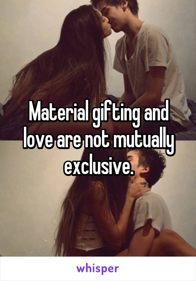 Material gifting and love are not mutually exclusive.