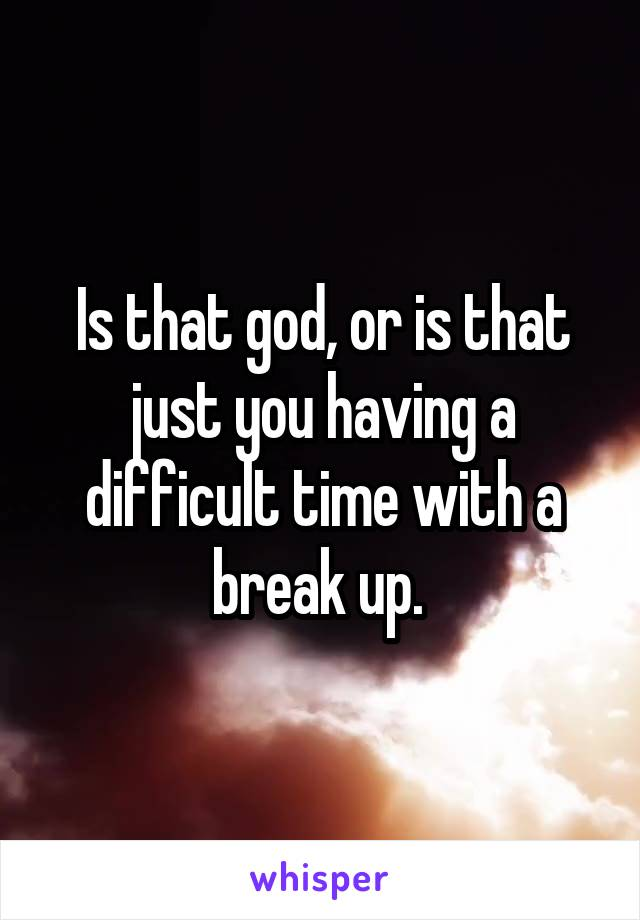 Is that god, or is that just you having a difficult time with a break up.