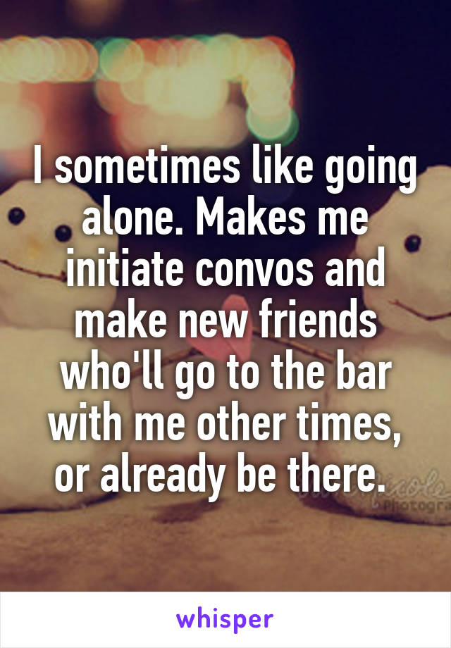 I sometimes like going alone. Makes me initiate convos and make new friends who'll go to the bar with me other times, or already be there.