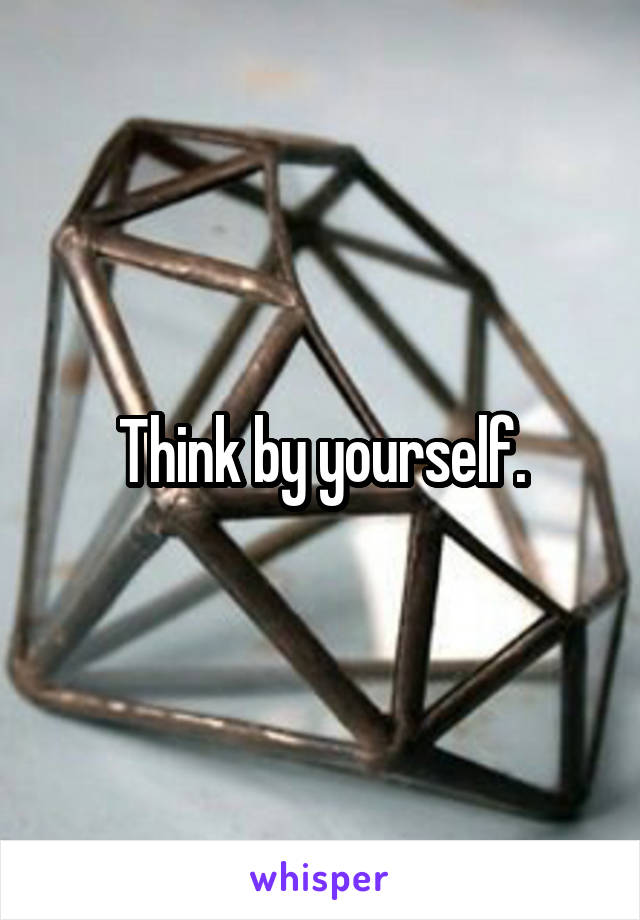 Think by yourself.
