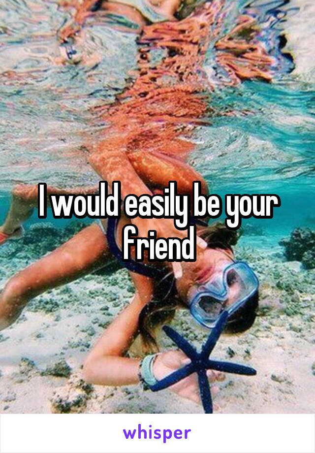 I would easily be your friend