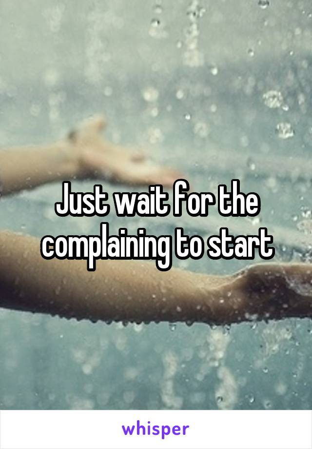 Just wait for the complaining to start