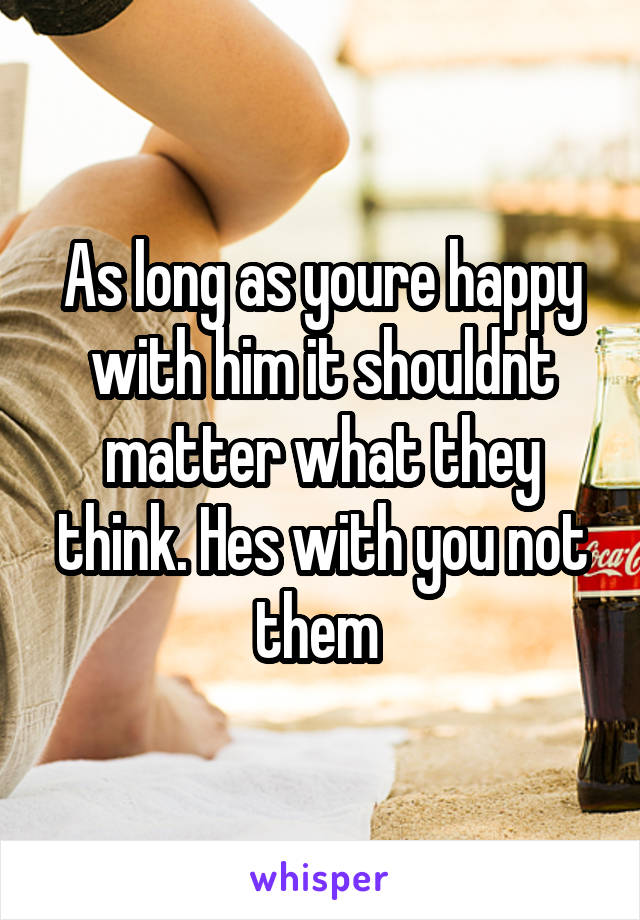 As long as youre happy with him it shouldnt matter what they think. Hes with you not them