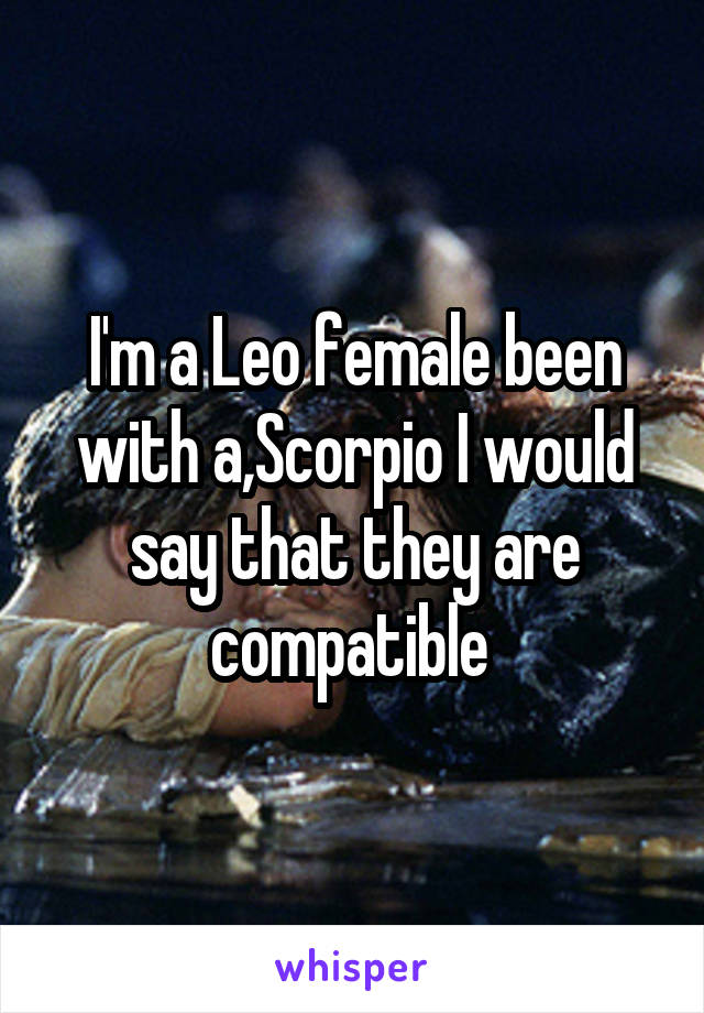 I'm a Leo female been with a,Scorpio I would say that they are compatible