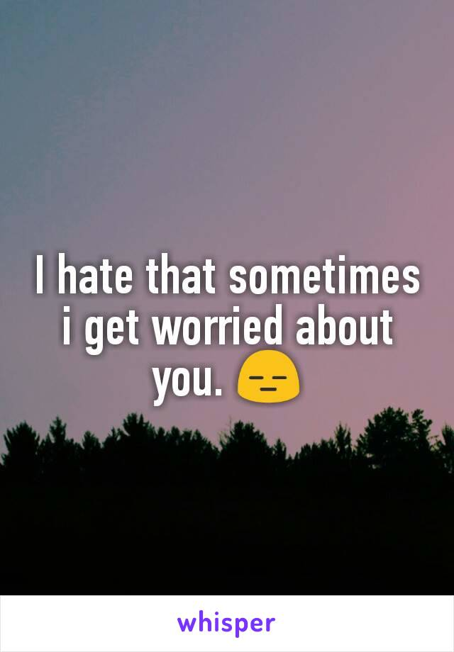 I hate that sometimes i get worried about you. 😑