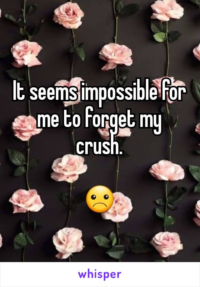 It seems impossible for me to forget my crush.  ☹