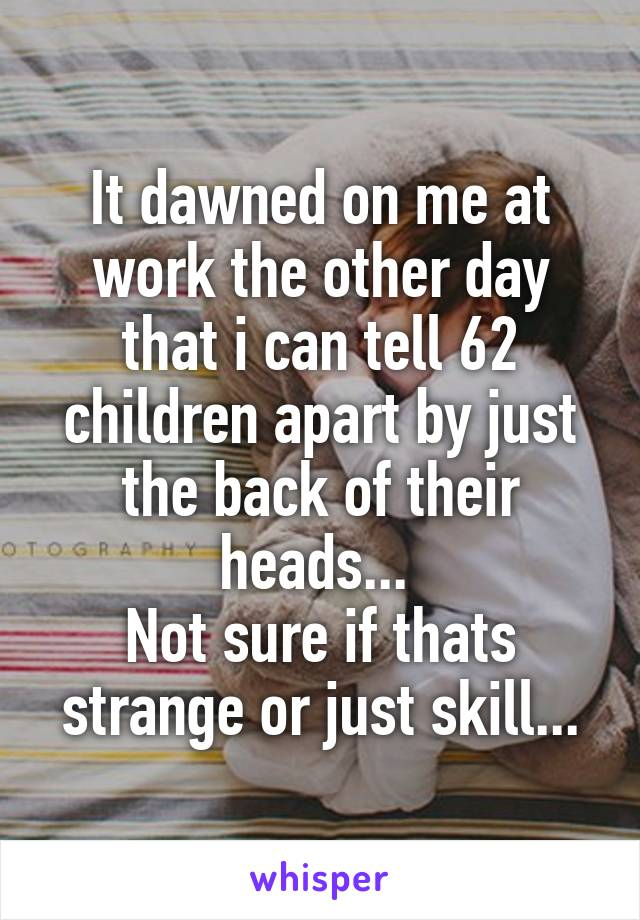 It dawned on me at work the other day that i can tell 62 children apart by just the back of their heads...  Not sure if thats strange or just skill...