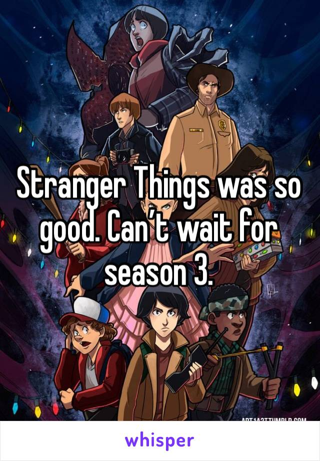 Stranger Things was so good. Can't wait for season 3.