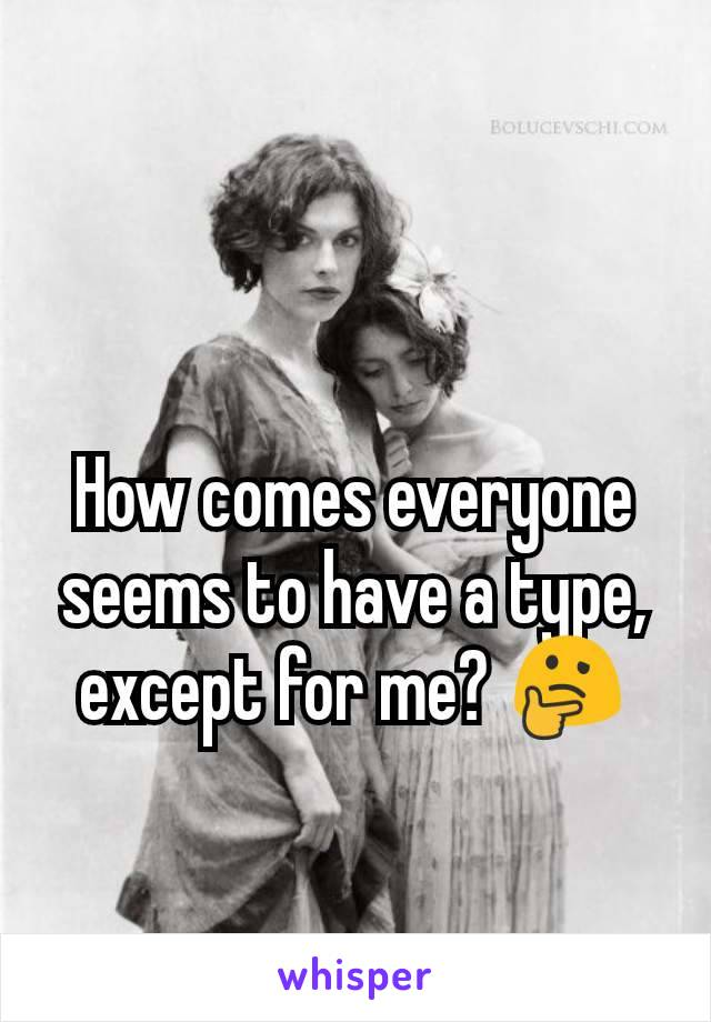 How comes everyone seems to have a type, except for me? 🤔