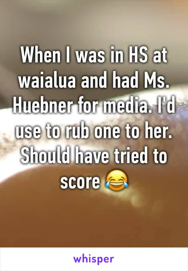 When I was in HS at waialua and had Ms. Huebner for media. I'd use to rub one to her. Should have tried to score 😂